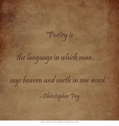 Poetry is a language in which man ... says heaven and earth in one word. ~ Christopher Fry