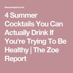 4 Summer Cocktails You Can Actually Drink If You're Trying To Be Healthy | The Zoe Report