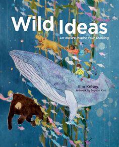 Wild Ideas: Let Nature Inspire Your Thinking | by Elin Kelsey (Author), Soyeon Kim (Illustrator)