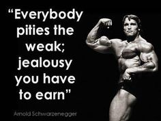 "Arnold Schwarzenegger:  ""Everybody pities the weak; jealousy you have to earn."""