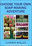 Free Kindle Book -   Choose Your Own Soap-Making Adventure: Everything you need to know to make your own soap (Soap Mastery Book 2)