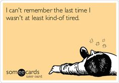 I can't remember the last time I wasn't at least kind-of tired.