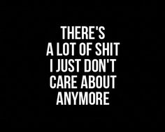 there's a lot of shit I just don't care about anymore - Galaxies Vibes 🌞✨ - Best Ideas I Dont Care Anymore, I Just Dont Care, Just Let It Go, I Dont Like You, Best Love Quotes, Wise Quotes, Funny Quotes, Inspirational Quotes, Rapper Quotes