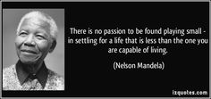 There is no passion to be found playing small - in settling for a life that is less than the one you are capable of living. (Nelson Mandela) #quotes #quote #quotations #NelsonMandela