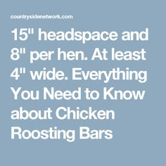 """15"""" headspace and 8"""" per hen. At least 4"""" wide. Everything You Need to Know about Chicken Roosting Bars"""