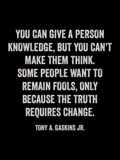 You can give a person knowledge, but you can't make them think. Some people want to remain fools, only because the truth requires change. Remember you cannot change a fool who is without knowledge! Quotable Quotes, Wisdom Quotes, Quotes To Live By, Motivational Quotes, Inspirational Quotes, Truth Quotes, Denial Quotes, Change Quotes, Stop Complaining Quotes
