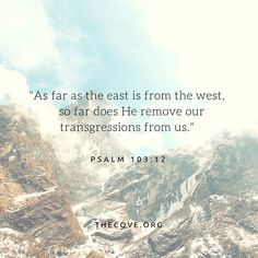 """""""As far as the east is from the west, so far does He remove our transgressions from us."""" Psalm 103:12"""