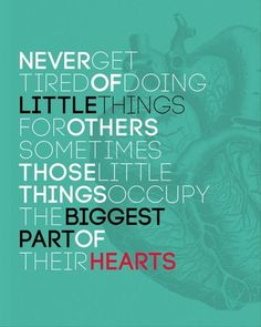 Never get tired of doing little things for others, sometimes those little things occupy the biggest part of their hearts