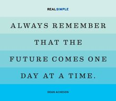 Don't be so concerned about the future that you don't live in the moment and enjoy what you have NOW
