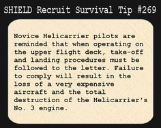S.H.I.E.L.D. Recruit Survival Tip #269:Novice Helicarrier pilots are reminded that when operating on the upper flight deck, take-off and landing procedures must be followed to the letter. Failure to comply will result in the loss of a very expensive aircraft and the total destruction of the Helicarrier's No. 3 engine. [Submitted anonymously]