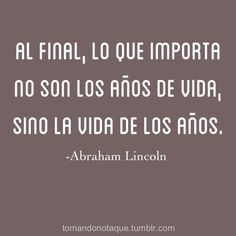 """""""In the end, what is important is not the years of your life, but the life in your years!"""" Abraham Lincoln."""