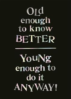 Old enough to know better, young enough to do it anyway! #Hallmark #HallmarkNL #funnyquotes #funny #quote #old #young