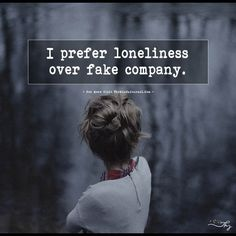 I prefer loneliness over fake company. - https://themindsjournal.com/i-prefer-loneliness-over-fake-company/