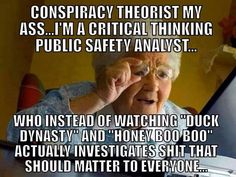 Conspiracy theorist my ass. I'm a critical thinking public safety analyst.