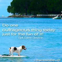 Do one outrageous thing today just for the fun of it!