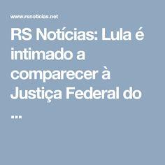 RS Notícias: Lula é intimado a comparecer à Justiça Federal do ...