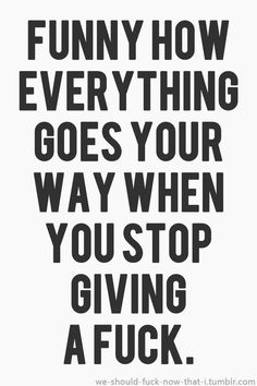 Funny how everything goes your way when you stop giving a fuck. Hahhaha! :D #funny