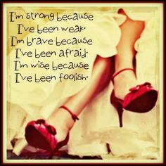 I am strong because I've been weak. I am brave because I've been afraid. I am wise because I've been foolish. Daily Quotes, Great Quotes, Quotes To Live By, Me Quotes, Motivational Quotes, Inspirational Quotes, Funny Quotes, Everyday Quotes, Queen Quotes
