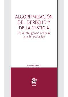 Algoritmización del Derecho y de la Justicia : de la inteligencia artificial a la smart justice / Silvia Barona Vilar Tirant lo Blanch, 2021 Artificial Intelligence, Righteousness, Law