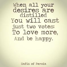 """""""When all your desires are distilled you will cast just two votes: to love more, and be happy"""" Hafiz"""