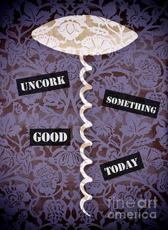 #Motivational #Poster http://fineartamerica.com/featured/uncork-something-good-today-frank-tschakert.html