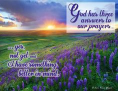 God has three answers to our prayers ... yes, not yet and I have something better in mind.