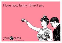 Funny Confession Ecard: I love how funny I think I am.