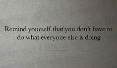 Remind yourself that you don't have to do what everyone else is doing.