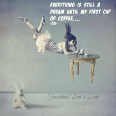 Everything is still a dream until my first cup of coffee...