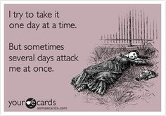 Funny Somewhat Topical Ecard: I try to take it one day at a time. But sometimes several days attack me at once.