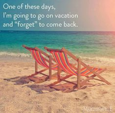 "One of these days, I'm going to go on vacation and ""forget"" to come back."