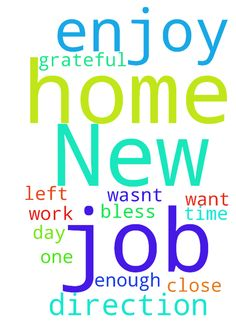 New job -  	Prayer for a new job close to home. �Wasn't grateful enough for the one I had before & left it. �Want more time at home & enjoy my work day. �Praying for direction. �Thank you & God bless all.�  Posted at: https://prayerrequest.com/t/bhD #pray #prayer #request #prayerrequest