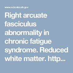 Right arcuate fasciculus abnormality in chronic fatigue syndrome. Reduced white matter. https://www.ncbi.nlm.nih.gov/pubmed/25353054