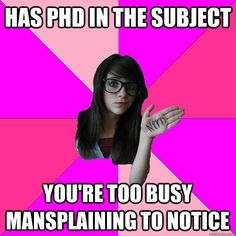 has phd in the subject youre too busy mansplaining to notic - Idiot Nerd Girl  FTW!!