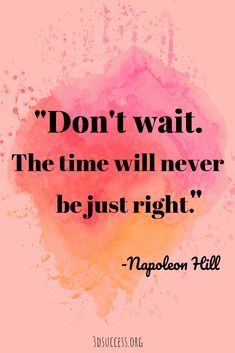 Don't wait the time will never be just right. Napoleon Hill Inspirational Quote on life. Click through for 50 positive inspirational quotes on life inspired by some of my favorite authors. Quotes Dream, Life Quotes Love, Inspiring Quotes About Life, Quotes To Live By, Life Coach Quotes, Positive Quotes About Change, Living The Dream Quotes, Quotes About Stress, Quotes About Dreams And Goals