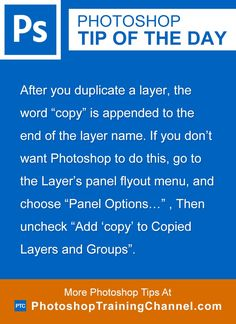 "After you duplicate a layer, the word ""copy"" is appended to the end of the layer name. If you don't want Photoshop to do this, go to the Layer's panel flyout menu, and choose ""Panel Options..."" , Then uncheck ""Add 'copy' to Copied Layers and Groups""."