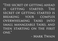 """""""The secret of getting ahead is getting started. The secret of getting started is breaking your complex overwhelming tasks into small manageable tasks, and then starting on the first one."""" — Mark Twain"""