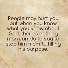 People may hurt you but when you know what you know about God, there's nothing man can do to you to stop him from fulfilling his purpose.