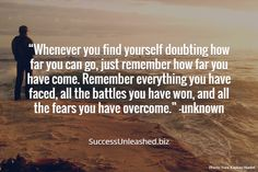"""Whenever you find yourself doubting how far you can go, just remember how far you have come. Remember everything you have faced, all the battles you have won, and all the fears you have overcome."" —unknown. SuccessUnleashed.biz"
