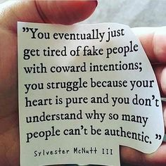 You eventually just get tired of fake people with coward intentions ...
