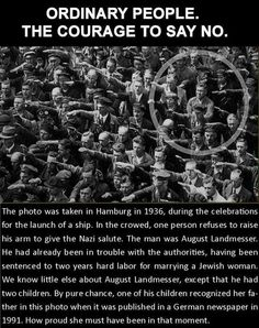 I want to believe I would be that man. No, I would be that man. I could not live with myself for saluting Hitler. I'd rather be dead.  If only there were more Mr. Landmessers who refused to go along with the group...   The man brave enough not to salute Hitler
