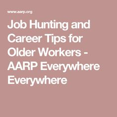 Job Hunting and Career Tips for Older Workers - AARP Everywhere Everywhere