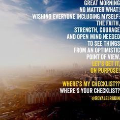 GREAT MORNING  NO MATTER WHAT! WISHING EVERYONE INCLUDING MYSELF: THE FAITH,  STRENGTH, COURAGE  AND OPEN MIND NEEDED  TO SEE THINGS  FROM AN OPTIMISTIC  POINT OF VIEW.  LET'S GET IT,  ON PURPOSE!  WHERE'S MY CHECKLIST?? WHERE'S YOUR CHECKLIST?