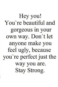 """""""Hey you! You're beautiful and gorgeous in your own way. Don't let anyone make you feel ugly, because you're perfect just the way you are. Stay strong.""""<br><br>Quote via <u><a href=""""http://www.pinterest.com/pin/270990102551335011/"""">Pinterest</a></u>"""
