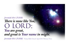 There is none like unto You, O LORD; You are great, & Your name is great in might. Jeremiah 10:6