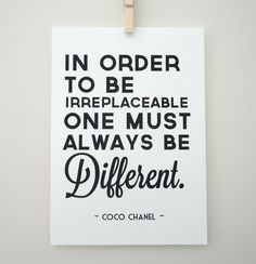 'In order to irreplaceable one must always be different.' - Coco Chanel