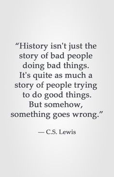 """""""History isn't just the story of bad people doing bad things. It's quite as much a story of people trying to do good things. But somehow, something goes wrong."""" ― C.S. Lewis"""