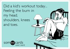 Did a kid's workout today... Feeling the burn in my head, shoulders, knees and toes.