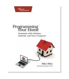 Programming Your Home: Automate with Arduino, Android, and Your Computer (Pragmatic Programmers)/Mike Riley