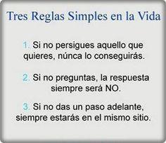Tres reglas simples en la vida: 1. Si no persigues aquello que quieres, nunca lo conseguirás. 2. Si no preguntas, la respuesta siempre será NO. 3. Si no das un paso adelante, siempre estarás en el mismo sitio.